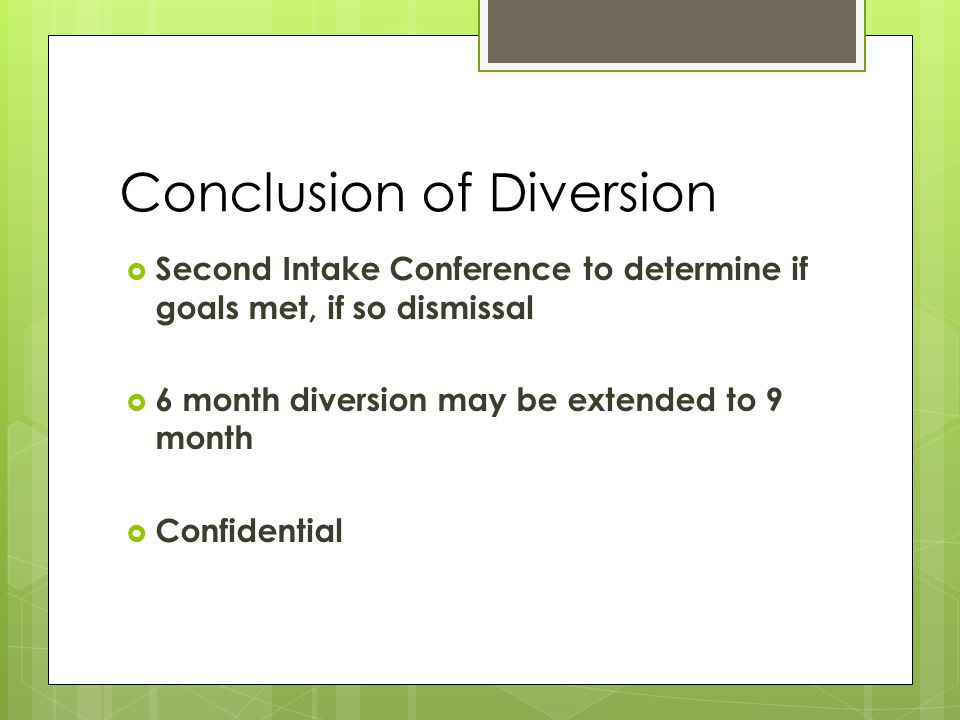 Conclusion of Diversion  Second Intake Conference to determine if goals met, if so dismissal  6 month diversion may be extended to 9 month  Confidential