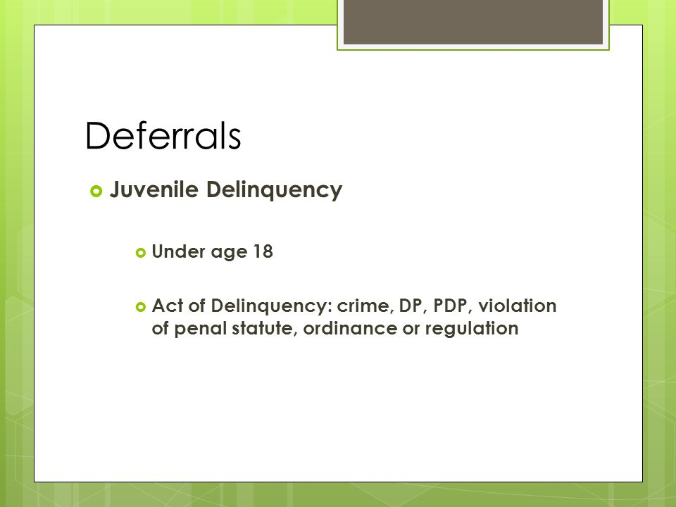 Deferrals  Juvenile Delinquency  Under age 18  Act of Delinquency: crime, DP, PDP, violation of penal statute, ordinance or regulation