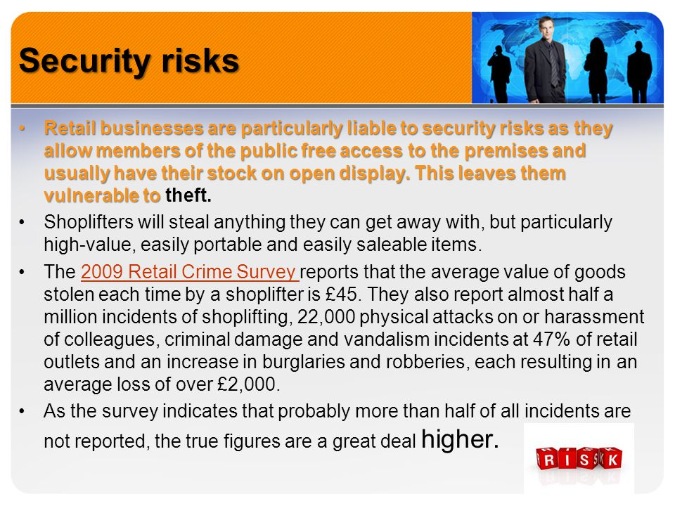 Security risks Retail businesses are particularly liable to security risks as they allow members of the public free access to the premises and usually