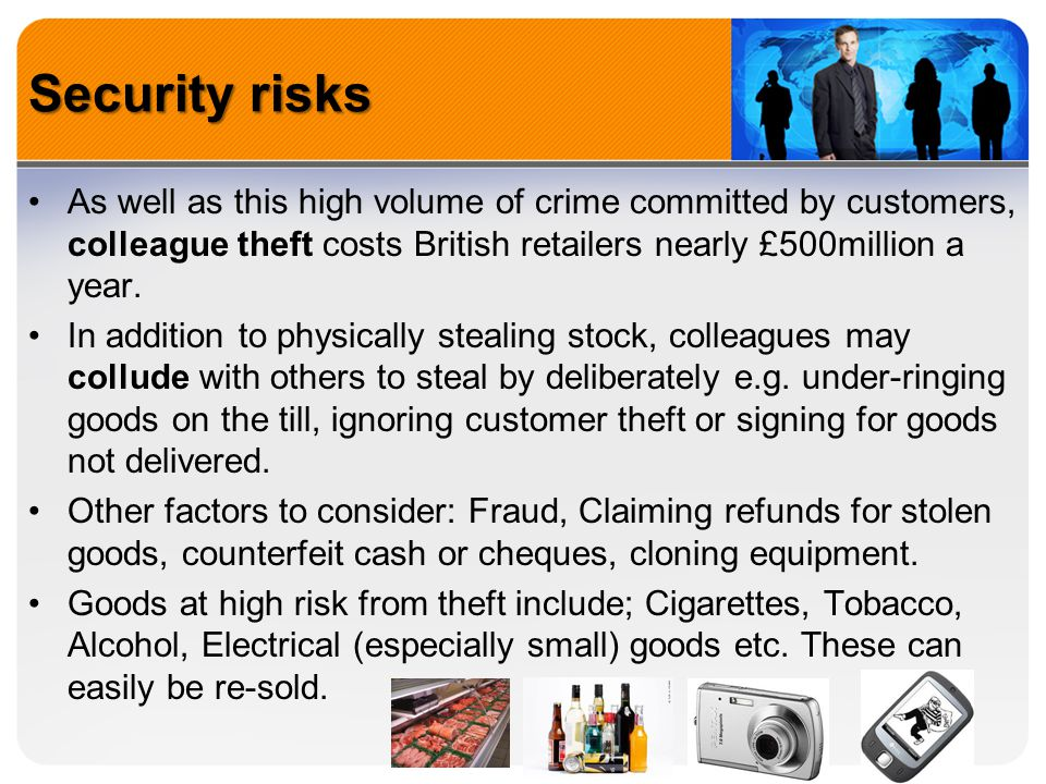 Security risks As well as this high volume of crime committed by customers, colleague theft costs British retailers nearly £500million a year. In addi