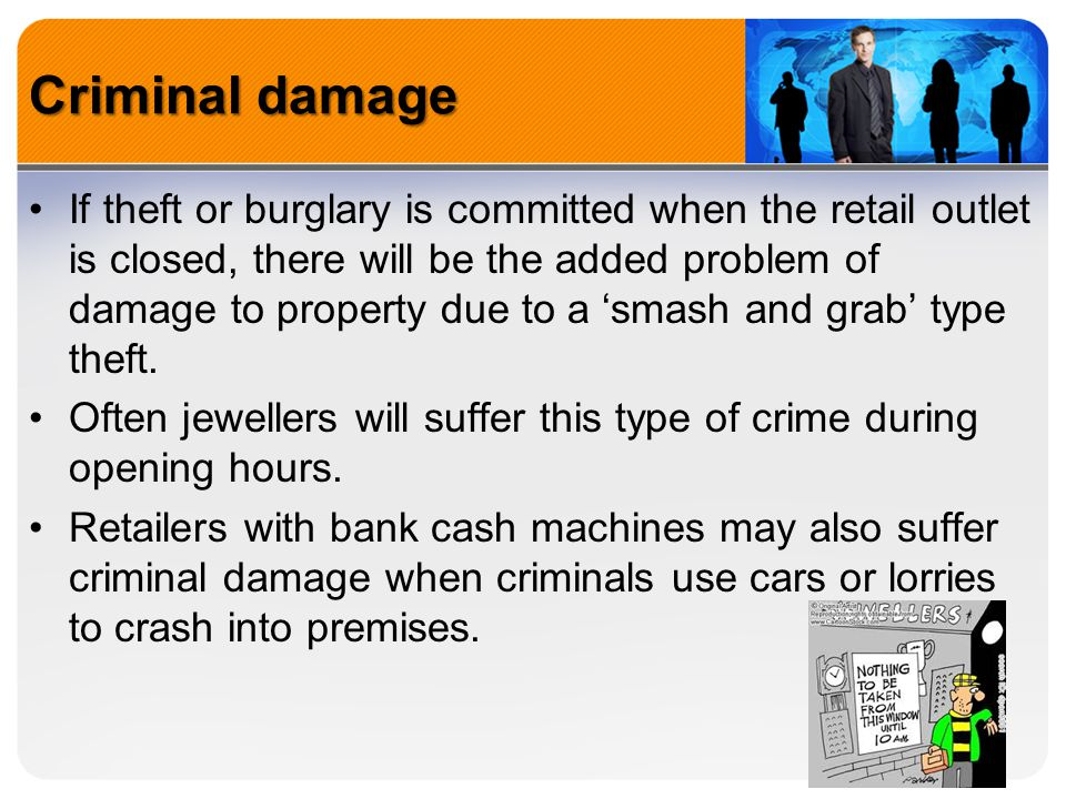 Criminal damage If theft or burglary is committed when the retail outlet is closed, there will be the added problem of damage to property due to a 'sm