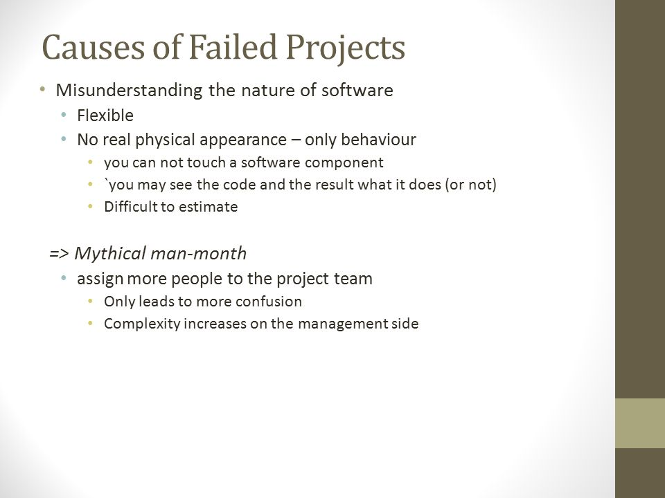 Causes of Failed Projects Misunderstanding the nature of software Flexible No real physical appearance – only behaviour you can not touch a software component `you may see the code and the result what it does (or not) Difficult to estimate => Mythical man-month assign more people to the project team Only leads to more confusion Complexity increases on the management side
