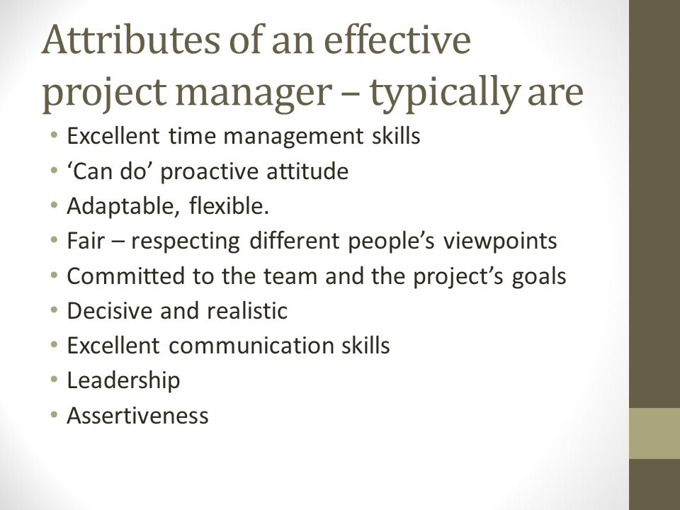 Attributes of an effective project manager – typically are Excellent time management skills 'Can do' proactive attitude Adaptable, flexible. Fair – re