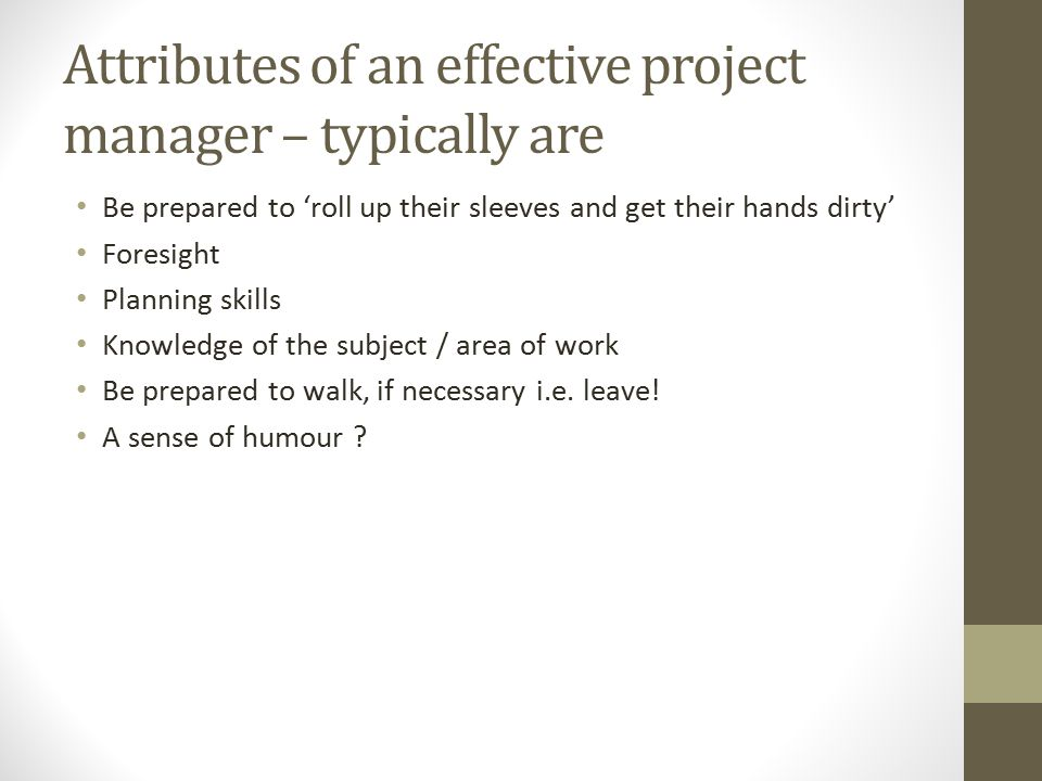 Attributes of an effective project manager – typically are Be prepared to 'roll up their sleeves and get their hands dirty' Foresight Planning skills Knowledge of the subject / area of work Be prepared to walk, if necessary i.e.