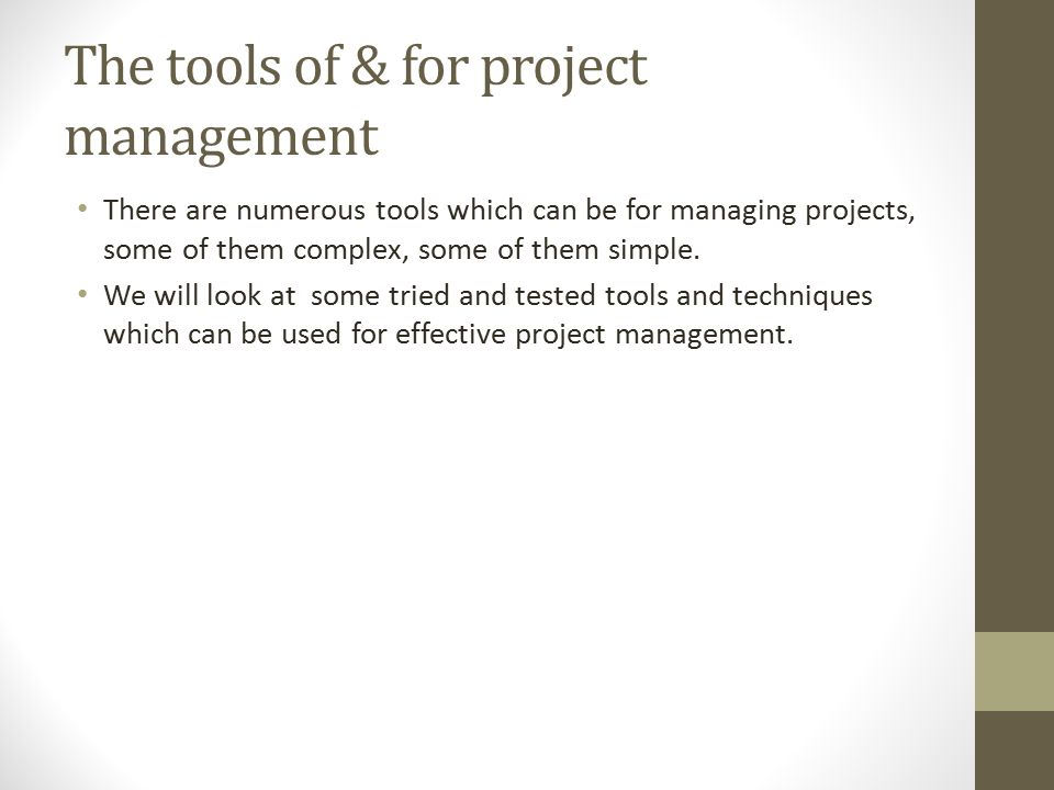 The tools of & for project management There are numerous tools which can be for managing projects, some of them complex, some of them simple. We will