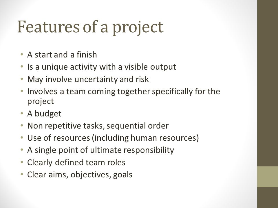 Features of a project A start and a finish Is a unique activity with a visible output May involve uncertainty and risk Involves a team coming together specifically for the project A budget Non repetitive tasks, sequential order Use of resources (including human resources) A single point of ultimate responsibility Clearly defined team roles Clear aims, objectives, goals