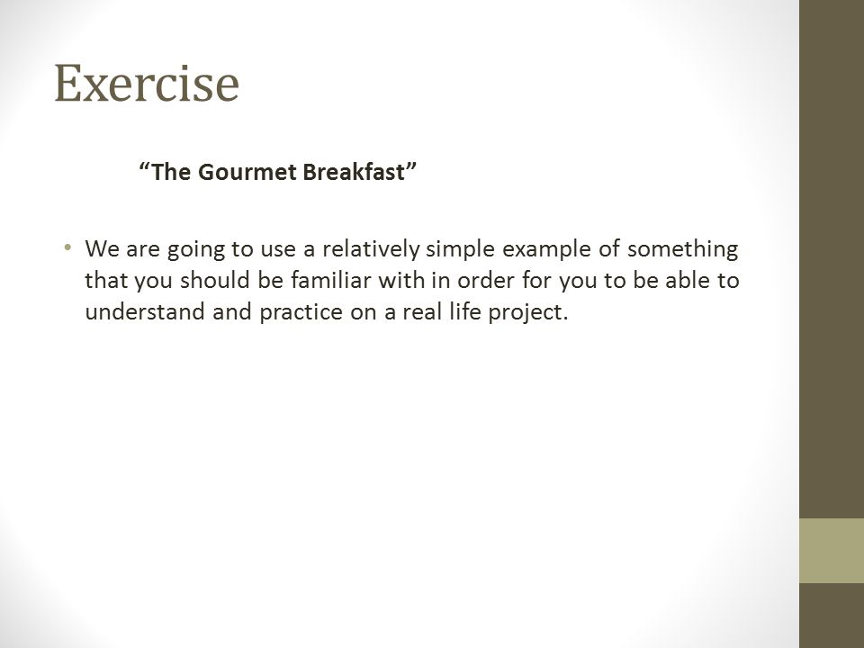 Exercise The Gourmet Breakfast We are going to use a relatively simple example of something that you should be familiar with in order for you to be able to understand and practice on a real life project.