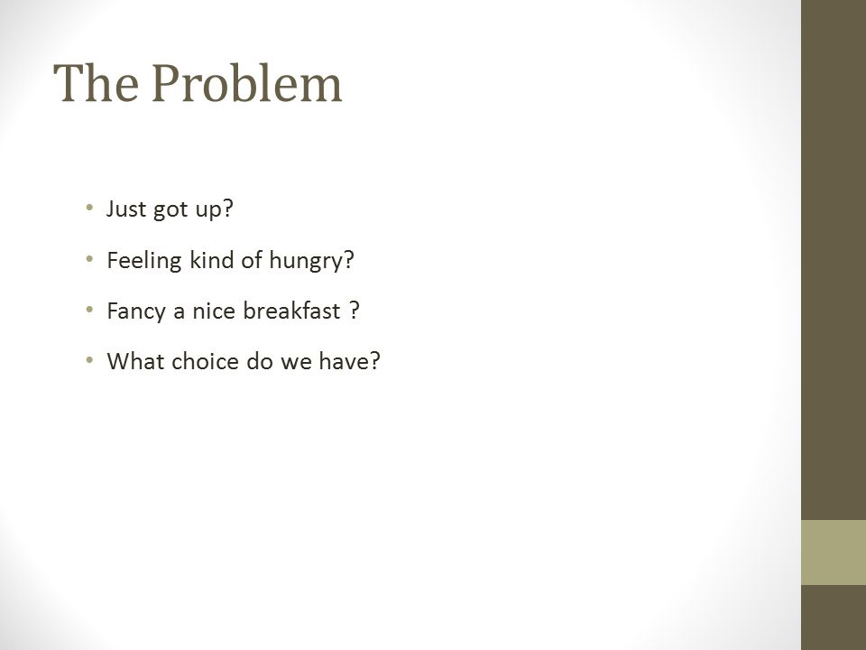 The Problem Just got up Feeling kind of hungry Fancy a nice breakfast What choice do we have