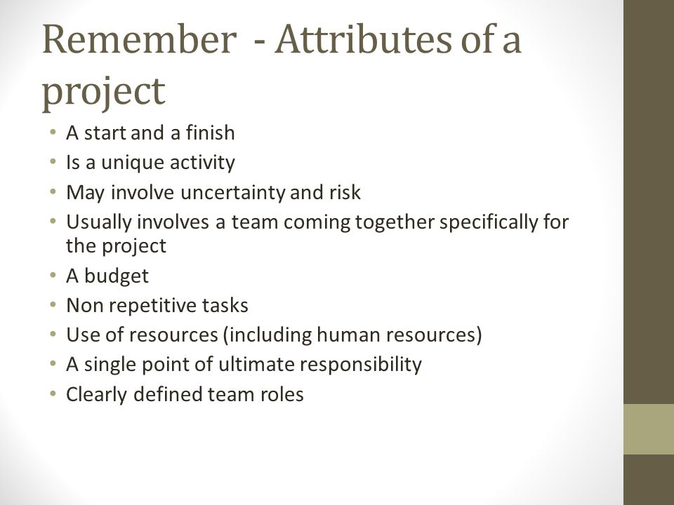 Remember - Attributes of a project A start and a finish Is a unique activity May involve uncertainty and risk Usually involves a team coming together