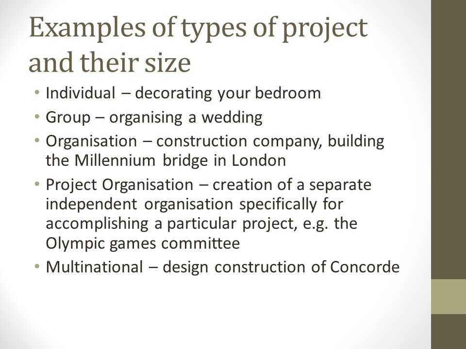 Examples of types of project and their size Individual – decorating your bedroom Group – organising a wedding Organisation – construction company, building the Millennium bridge in London Project Organisation – creation of a separate independent organisation specifically for accomplishing a particular project, e.g.