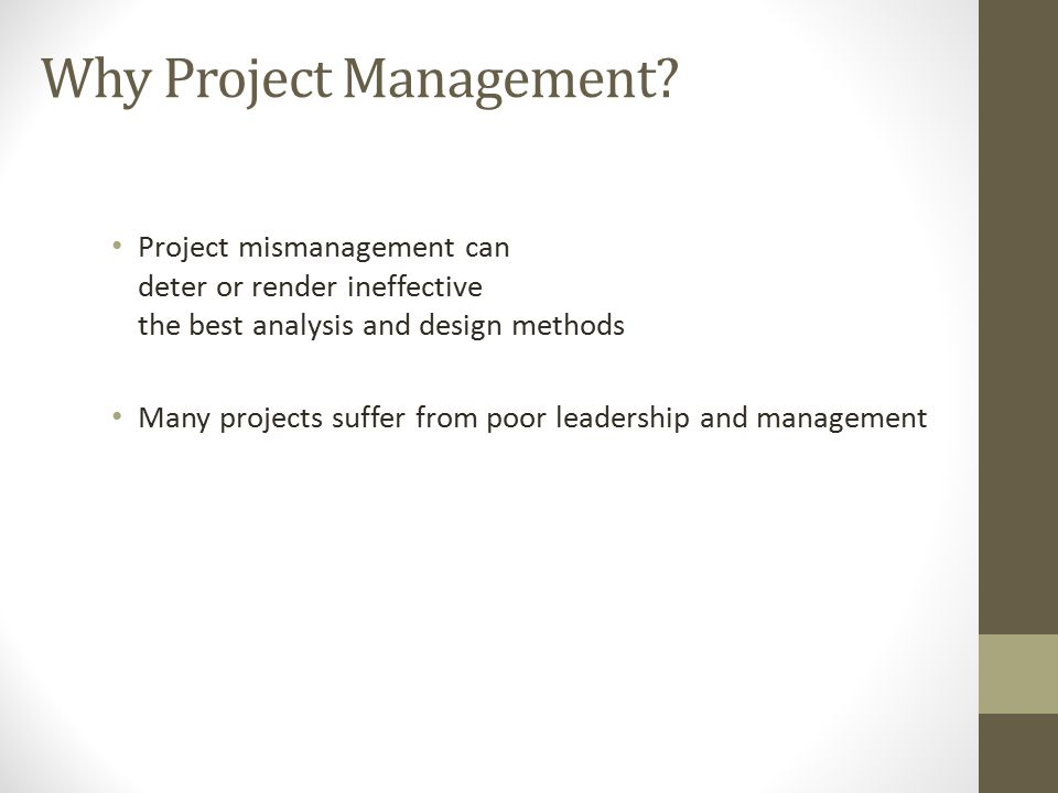 Why Project Management? Project mismanagement can deter or render ineffective the best analysis and design methods Many projects suffer from poor lead