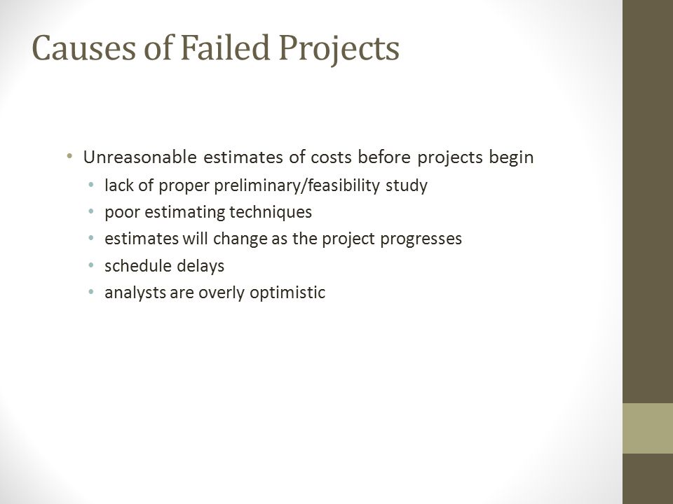 Causes of Failed Projects Unreasonable estimates of costs before projects begin lack of proper preliminary/feasibility study poor estimating technique