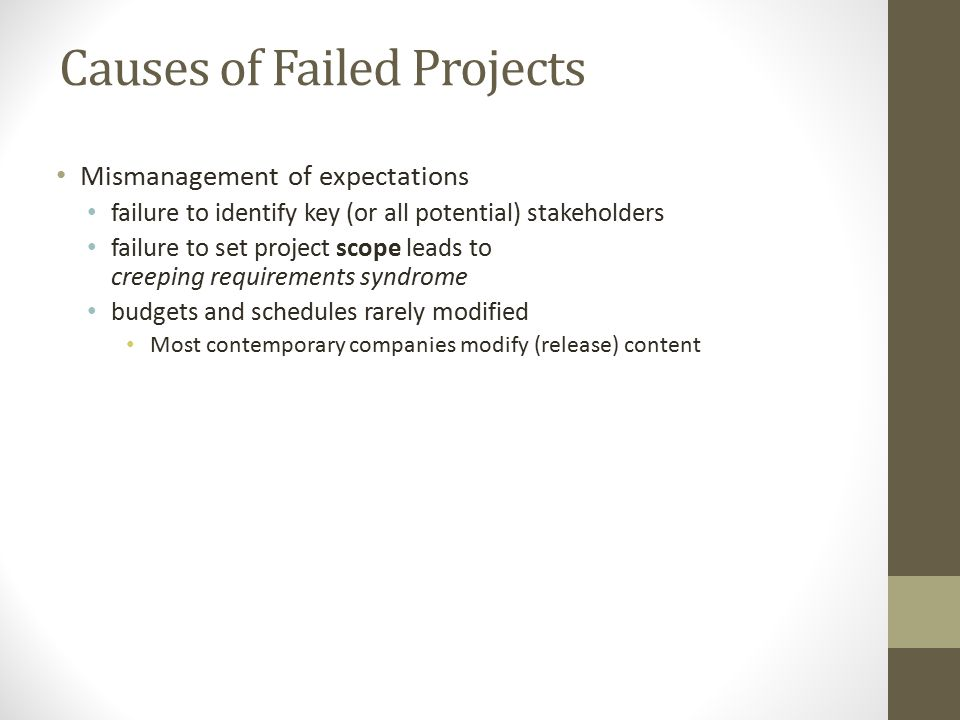 Causes of Failed Projects Mismanagement of expectations failure to identify key (or all potential) stakeholders failure to set project scope leads to creeping requirements syndrome budgets and schedules rarely modified Most contemporary companies modify (release) content