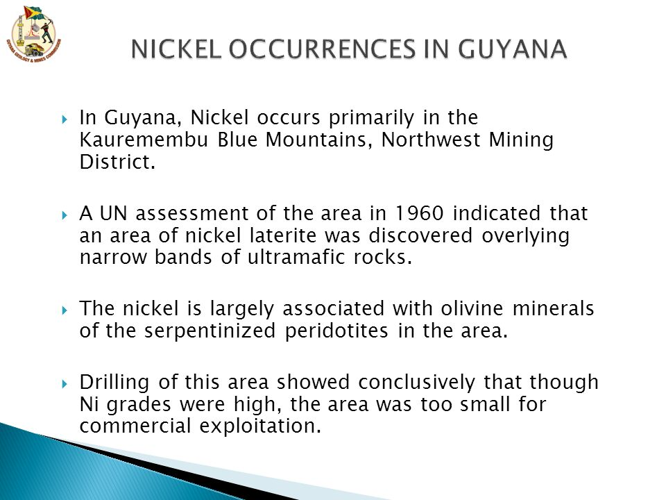  In Guyana, Nickel occurs primarily in the Kauremembu Blue Mountains, Northwest Mining District.  A UN assessment of the area in 1960 indicated that