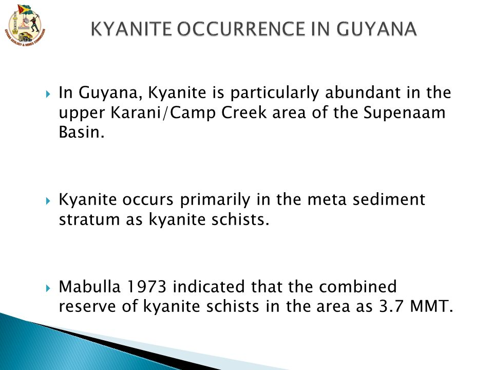  In Guyana, Kyanite is particularly abundant in the upper Karani/Camp Creek area of the Supenaam Basin.  Kyanite occurs primarily in the meta sedime