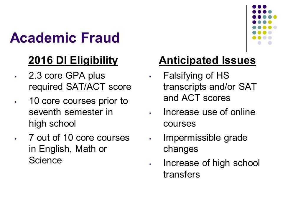 Academic Fraud 2016 DI Eligibility 2.3 core GPA plus required SAT/ACT score 10 core courses prior to seventh semester in high school 7 out of 10 core courses in English, Math or Science Anticipated Issues Falsifying of HS transcripts and/or SAT and ACT scores Increase use of online courses Impermissible grade changes Increase of high school transfers