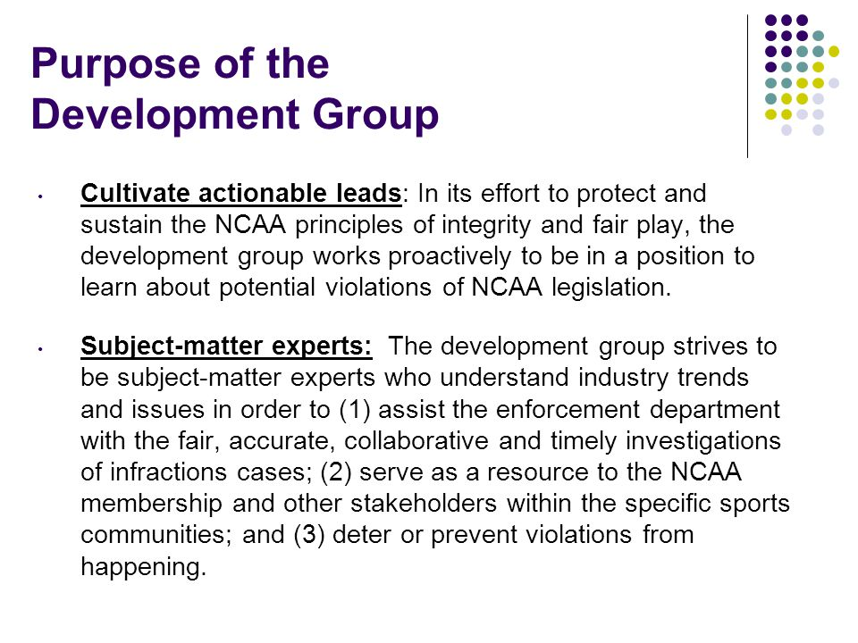 Purpose of the Development Group Cultivate actionable leads: In its effort to protect and sustain the NCAA principles of integrity and fair play, the development group works proactively to be in a position to learn about potential violations of NCAA legislation.