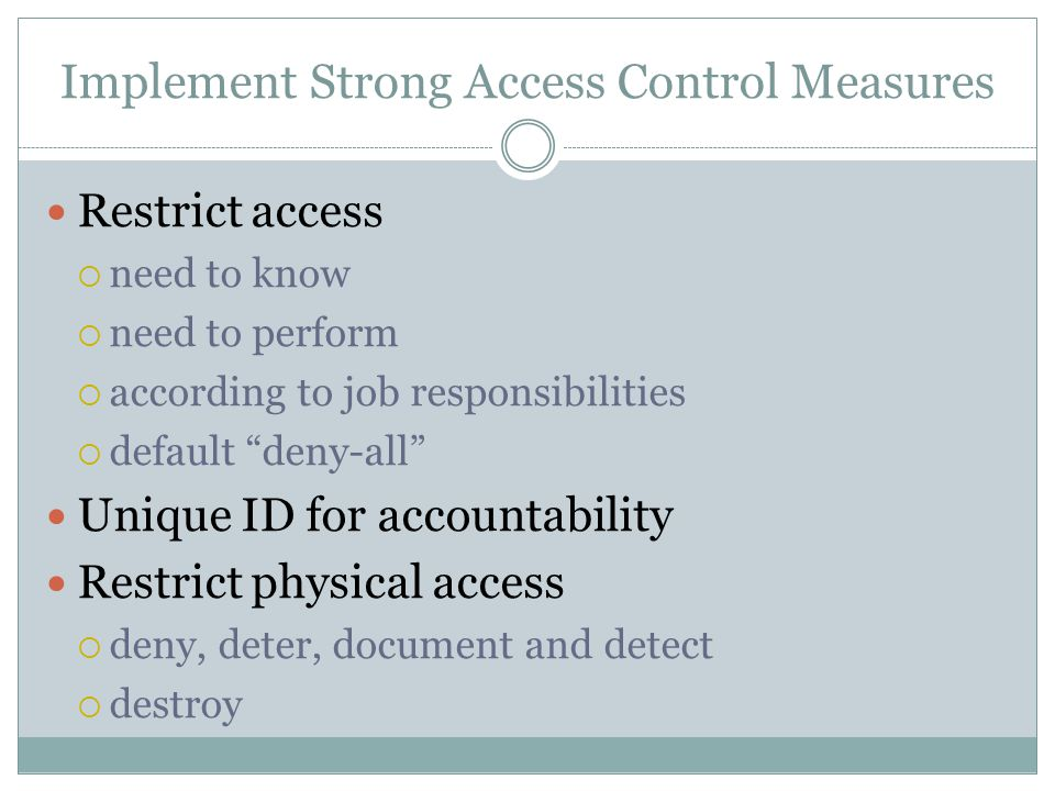 Implement Strong Access Control Measures Restrict access  need to know  need to perform  according to job responsibilities  default deny-all Unique ID for accountability Restrict physical access  deny, deter, document and detect  destroy