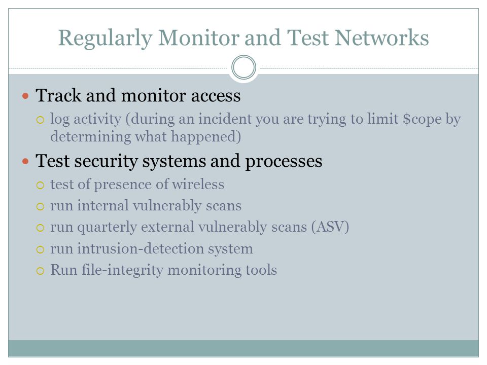 Regularly Monitor and Test Networks Track and monitor access  log activity (during an incident you are trying to limit $cope by determining what happened) Test security systems and processes  test of presence of wireless  run internal vulnerably scans  run quarterly external vulnerably scans (ASV)  run intrusion-detection system  Run file-integrity monitoring tools