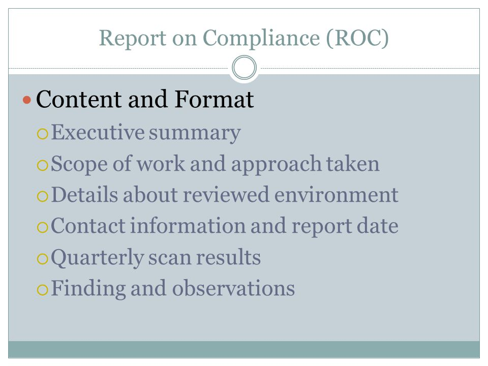 Report on Compliance (ROC) Content and Format  Executive summary  Scope of work and approach taken  Details about reviewed environment  Contact information and report date  Quarterly scan results  Finding and observations