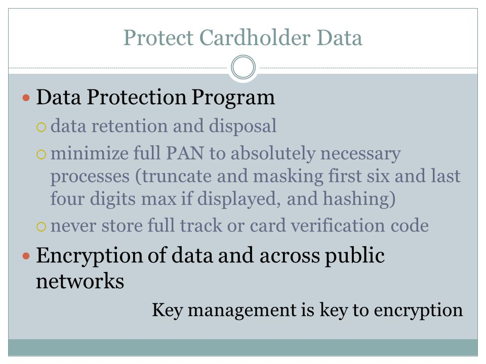 Protect Cardholder Data Data Protection Program  data retention and disposal  minimize full PAN to absolutely necessary processes (truncate and masking first six and last four digits max if displayed, and hashing)  never store full track or card verification code Encryption of data and across public networks Key management is key to encryption