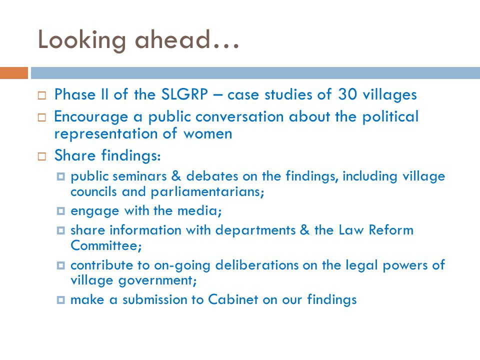 Looking ahead…  Phase II of the SLGRP – case studies of 30 villages  Encourage a public conversation about the political representation of women  Share findings:  public seminars & debates on the findings, including village councils and parliamentarians;  engage with the media;  share information with departments & the Law Reform Committee;  contribute to on-going deliberations on the legal powers of village government;  make a submission to Cabinet on our findings