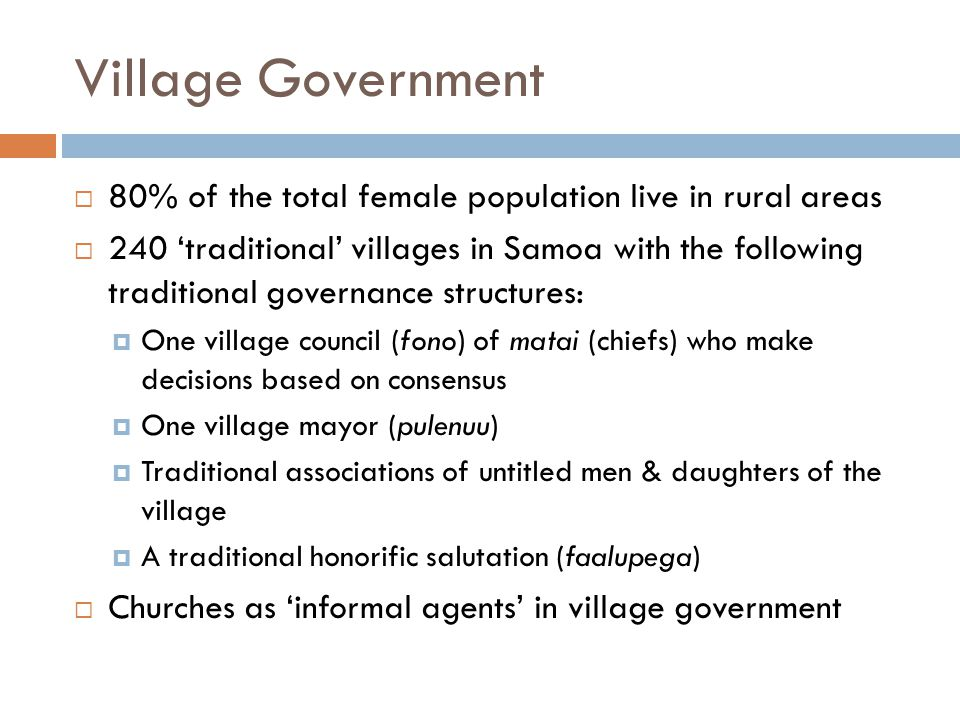 Village Government  80% of the total female population live in rural areas  240 'traditional' villages in Samoa with the following traditional governance structures:  One village council (fono) of matai (chiefs) who make decisions based on consensus  One village mayor (pulenuu)  Traditional associations of untitled men & daughters of the village  A traditional honorific salutation (faalupega)  Churches as 'informal agents' in village government