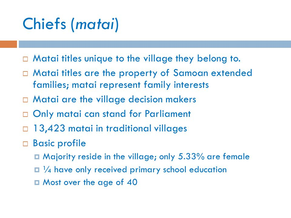 Chiefs (matai)  Matai titles unique to the village they belong to.