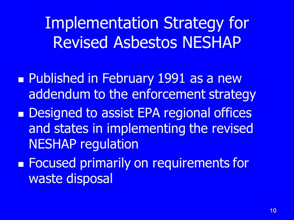 10 Implementation Strategy for Revised Asbestos NESHAP Published in February 1991 as a new addendum to the enforcement strategy Designed to assist EPA