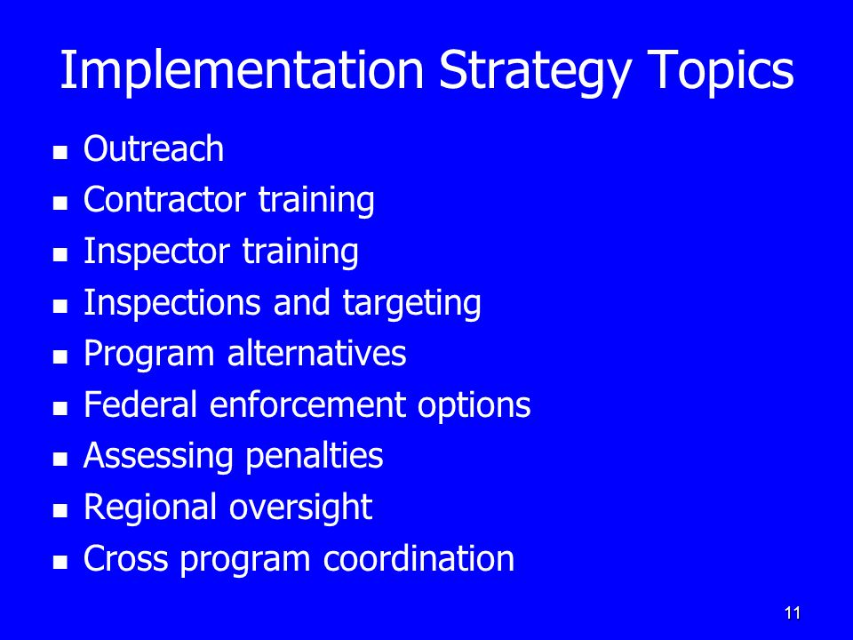 11 Implementation Strategy Topics Outreach Contractor training Inspector training Inspections and targeting Program alternatives Federal enforcement options Assessing penalties Regional oversight Cross program coordination