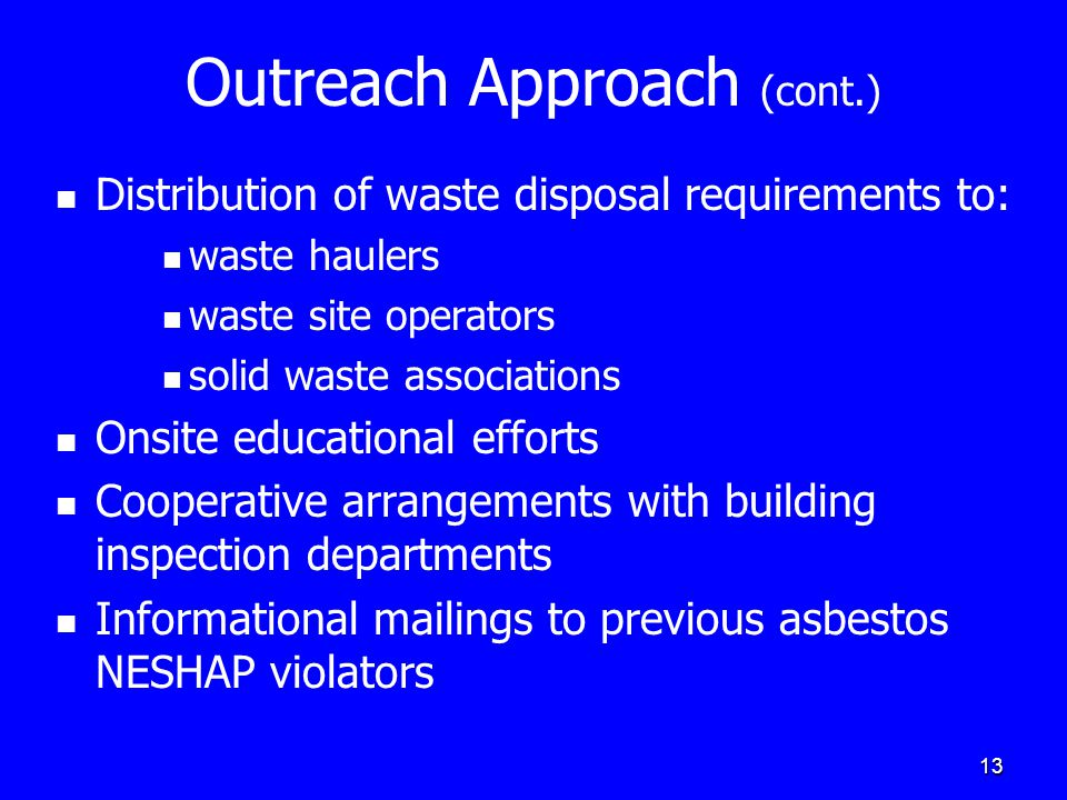 13 Outreach Approach (cont.) Distribution of waste disposal requirements to: waste haulers waste site operators solid waste associations Onsite educat