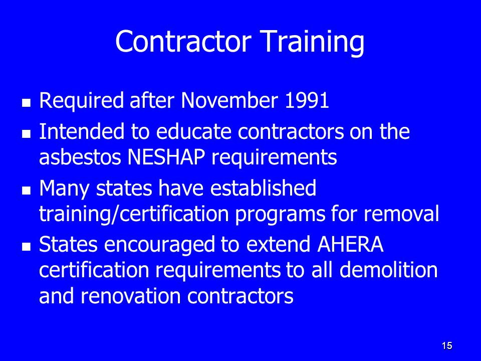 15 Contractor Training Required after November 1991 Intended to educate contractors on the asbestos NESHAP requirements Many states have established training/certification programs for removal States encouraged to extend AHERA certification requirements to all demolition and renovation contractors