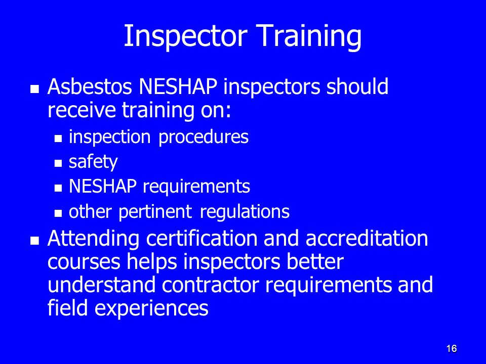 16 Inspector Training Asbestos NESHAP inspectors should receive training on: inspection procedures safety NESHAP requirements other pertinent regulations Attending certification and accreditation courses helps inspectors better understand contractor requirements and field experiences