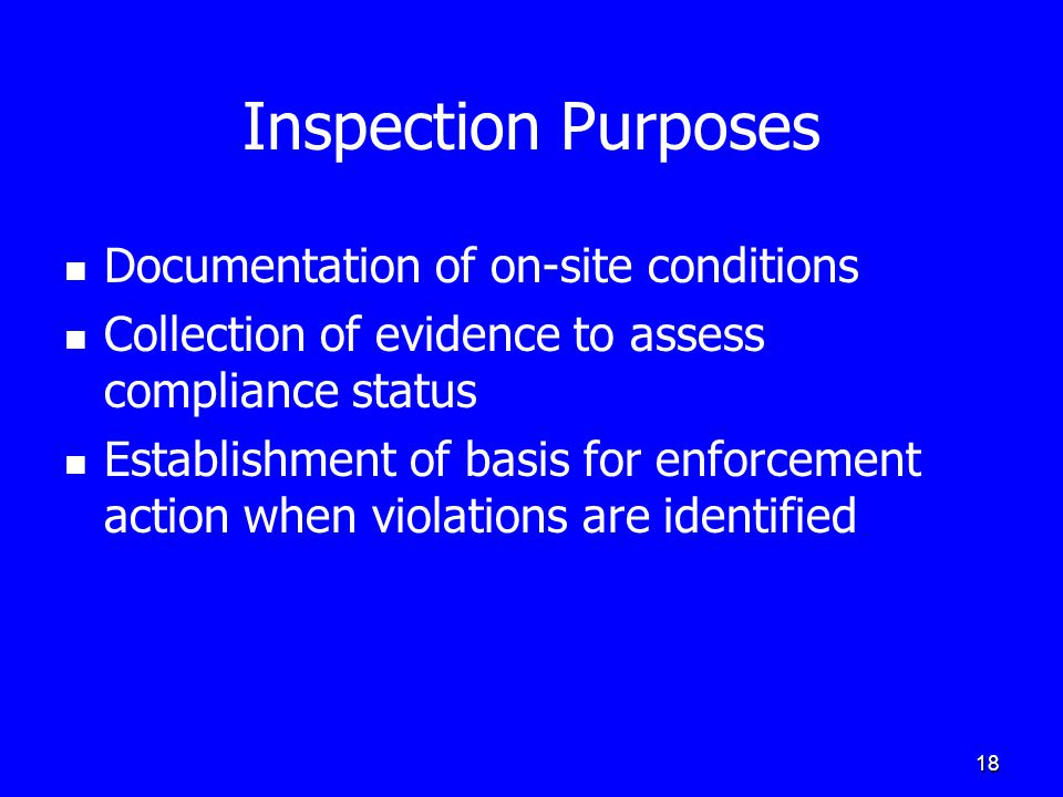 18 Inspection Purposes Documentation of on-site conditions Collection of evidence to assess compliance status Establishment of basis for enforcement a