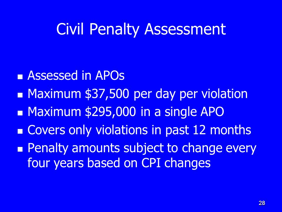 28 Civil Penalty Assessment Assessed in APOs Maximum $37,500 per day per violation Maximum $295,000 in a single APO Covers only violations in past 12 months Penalty amounts subject to change every four years based on CPI changes