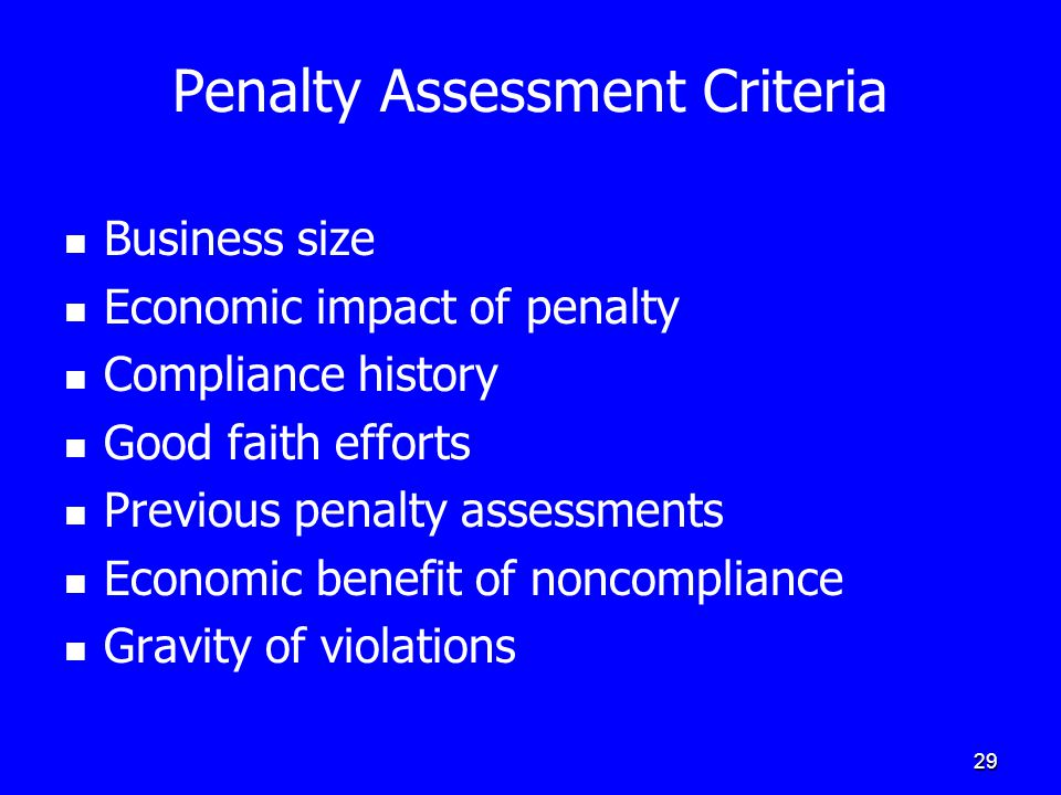 29 Penalty Assessment Criteria Business size Economic impact of penalty Compliance history Good faith efforts Previous penalty assessments Economic benefit of noncompliance Gravity of violations