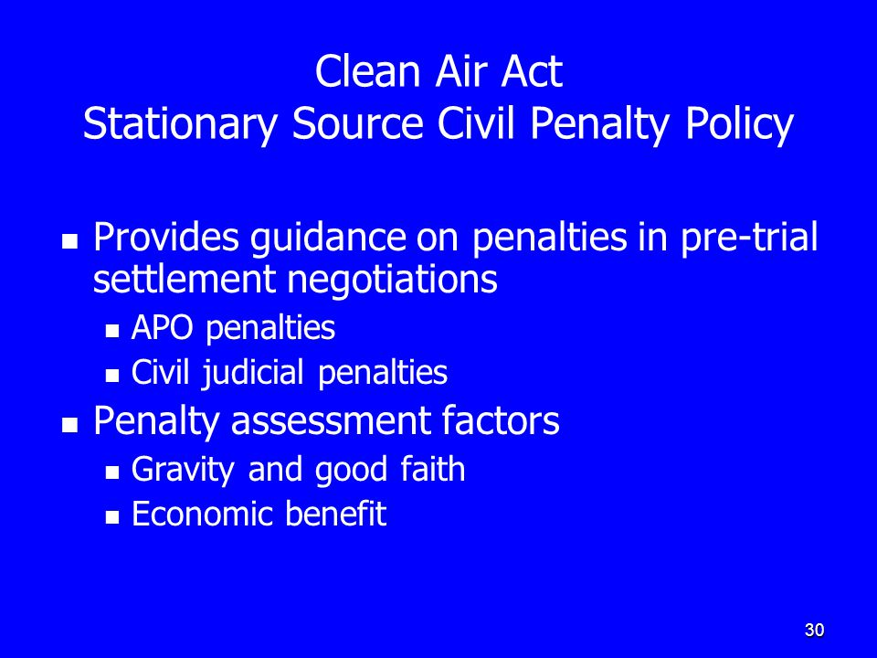 30 Clean Air Act Stationary Source Civil Penalty Policy Provides guidance on penalties in pre-trial settlement negotiations APO penalties Civil judici