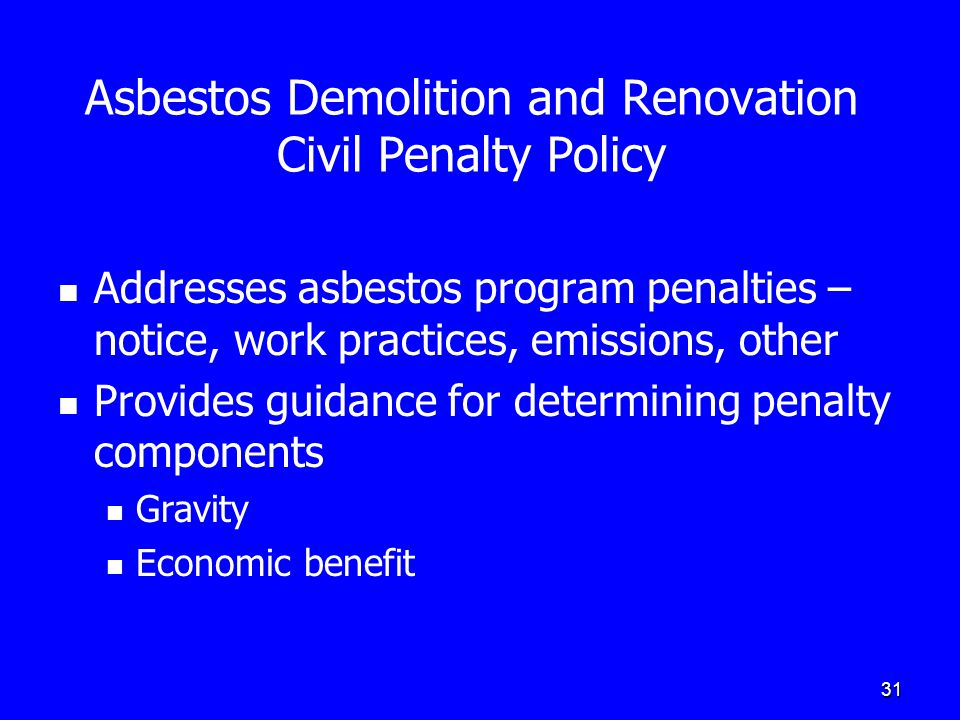 31 Asbestos Demolition and Renovation Civil Penalty Policy Addresses asbestos program penalties – notice, work practices, emissions, other Provides gu