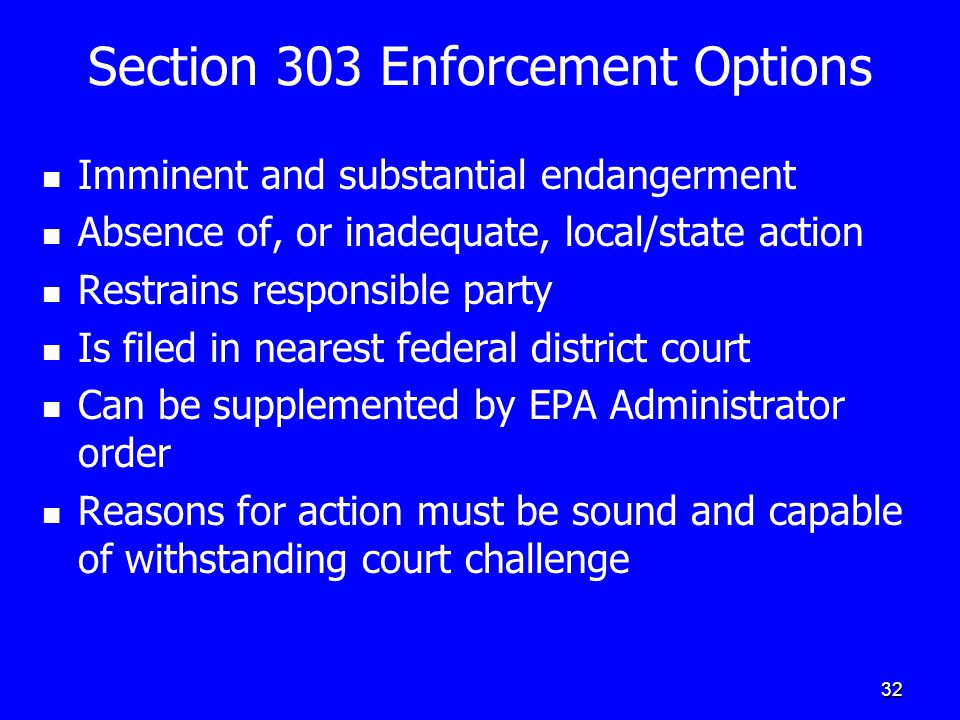 32 Section 303 Enforcement Options Imminent and substantial endangerment Absence of, or inadequate, local/state action Restrains responsible party Is