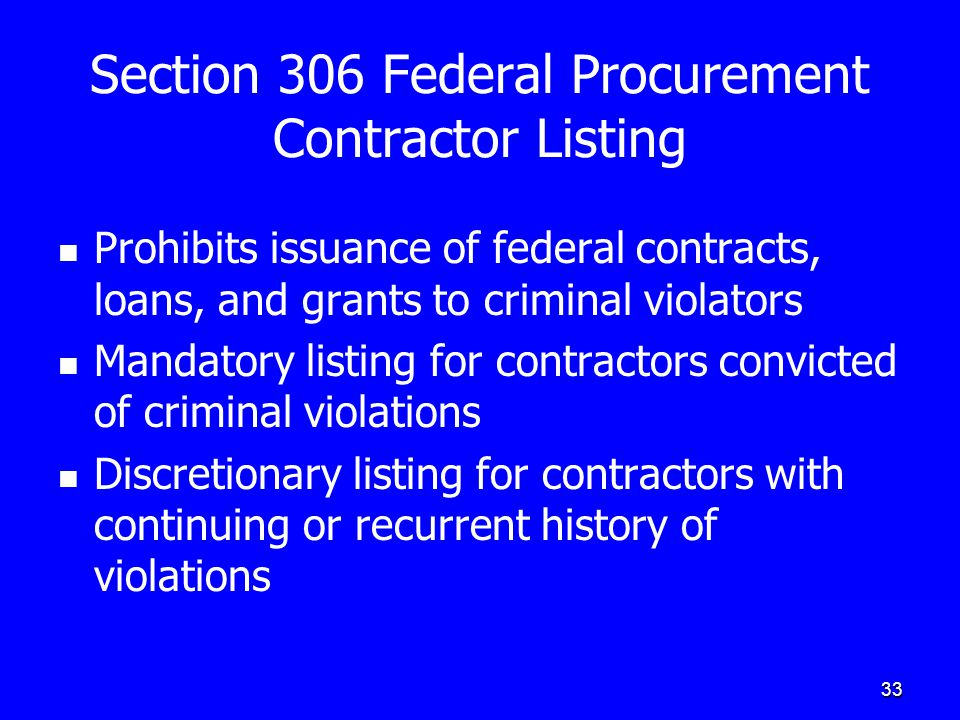 33 Section 306 Federal Procurement Contractor Listing Prohibits issuance of federal contracts, loans, and grants to criminal violators Mandatory listi