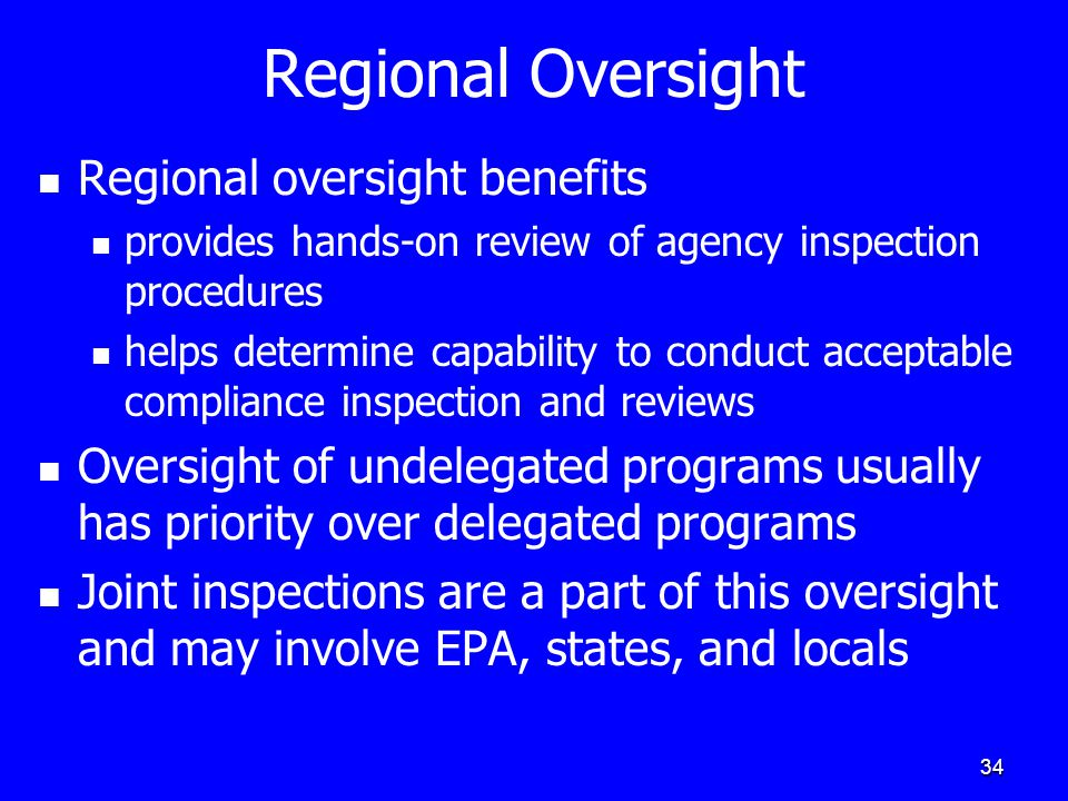 34 Regional Oversight Regional oversight benefits provides hands-on review of agency inspection procedures helps determine capability to conduct acceptable compliance inspection and reviews Oversight of undelegated programs usually has priority over delegated programs Joint inspections are a part of this oversight and may involve EPA, states, and locals