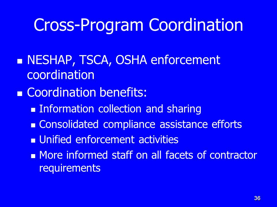 36 Cross-Program Coordination NESHAP, TSCA, OSHA enforcement coordination Coordination benefits: Information collection and sharing Consolidated compl