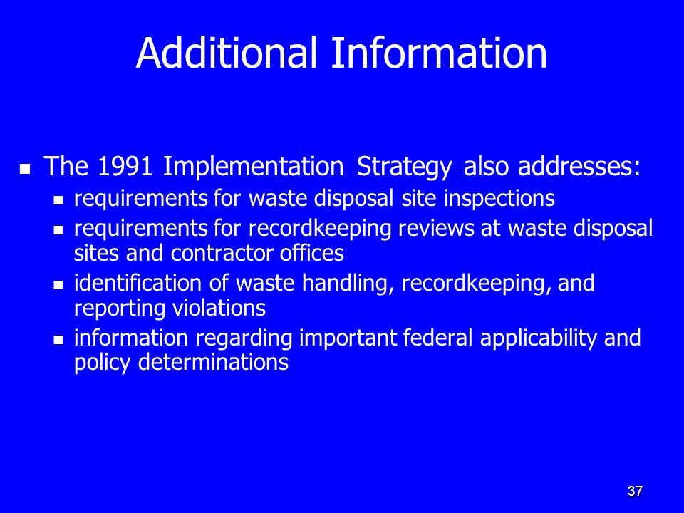37 Additional Information The 1991 Implementation Strategy also addresses: requirements for waste disposal site inspections requirements for recordkeeping reviews at waste disposal sites and contractor offices identification of waste handling, recordkeeping, and reporting violations information regarding important federal applicability and policy determinations