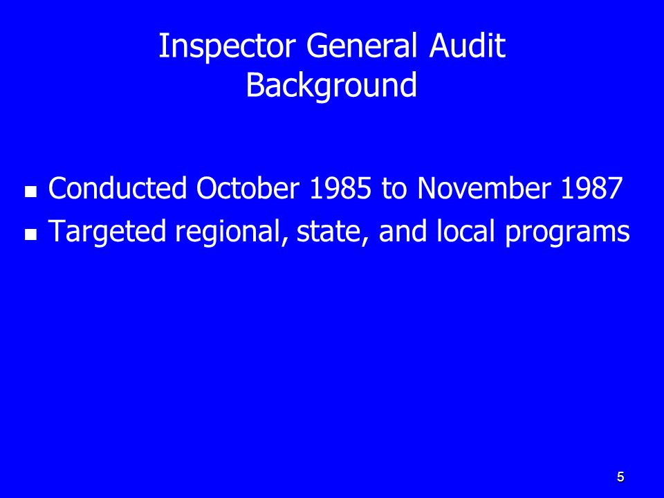 5 Inspector General Audit Background Conducted October 1985 to November 1987 Targeted regional, state, and local programs