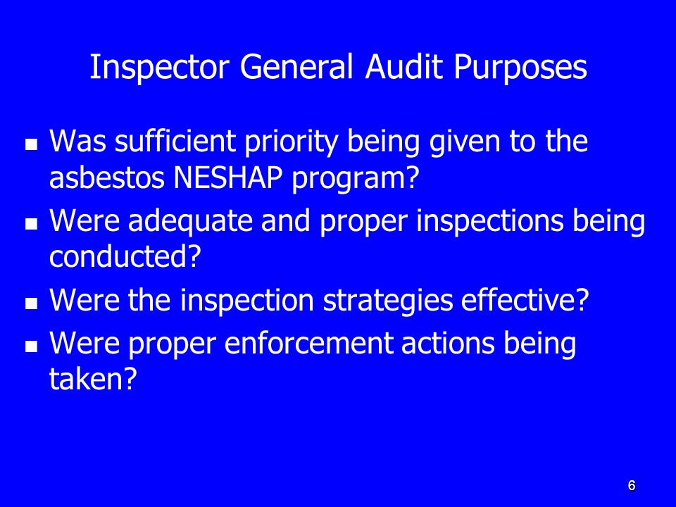 6 Inspector General Audit Purposes Was sufficient priority being given to the asbestos NESHAP program? Were adequate and proper inspections being cond