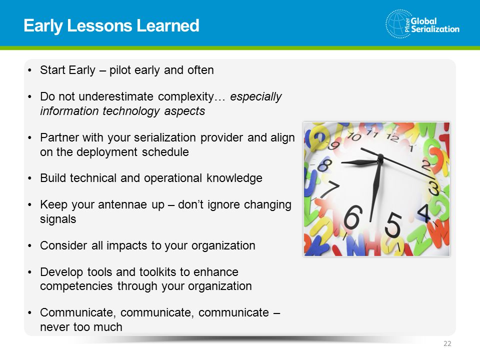Early Lessons Learned 22 Start Early – pilot early and often Do not underestimate complexity… especially information technology aspects Partner with your serialization provider and align on the deployment schedule Build technical and operational knowledge Keep your antennae up – don't ignore changing signals Consider all impacts to your organization Develop tools and toolkits to enhance competencies through your organization Communicate, communicate, communicate – never too much