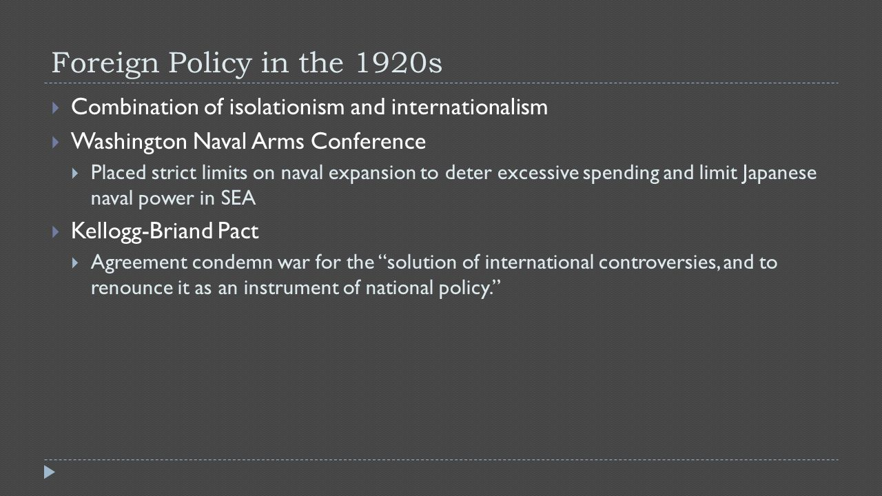 Foreign Policy in the 1920s  Combination of isolationism and internationalism  Washington Naval Arms Conference  Placed strict limits on naval expa