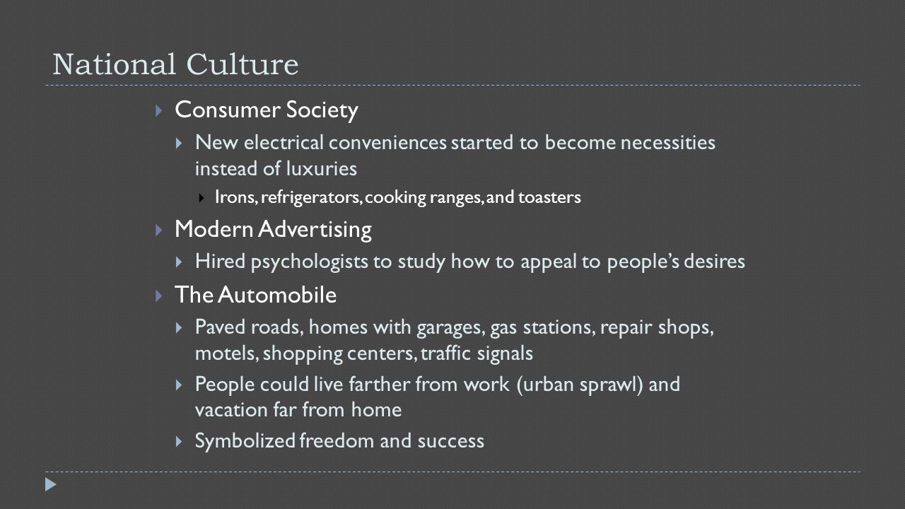 National Culture  Consumer Society  New electrical conveniences started to become necessities instead of luxuries  Irons, refrigerators, cooking ranges, and toasters  Modern Advertising  Hired psychologists to study how to appeal to people's desires  The Automobile  Paved roads, homes with garages, gas stations, repair shops, motels, shopping centers, traffic signals  People could live farther from work (urban sprawl) and vacation far from home  Symbolized freedom and success