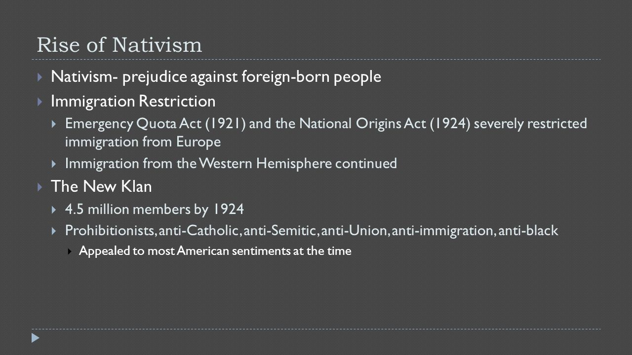 Rise of Nativism  Nativism- prejudice against foreign-born people  Immigration Restriction  Emergency Quota Act (1921) and the National Origins Act (1924) severely restricted immigration from Europe  Immigration from the Western Hemisphere continued  The New Klan  4.5 million members by 1924  Prohibitionists, anti-Catholic, anti-Semitic, anti-Union, anti-immigration, anti-black  Appealed to most American sentiments at the time