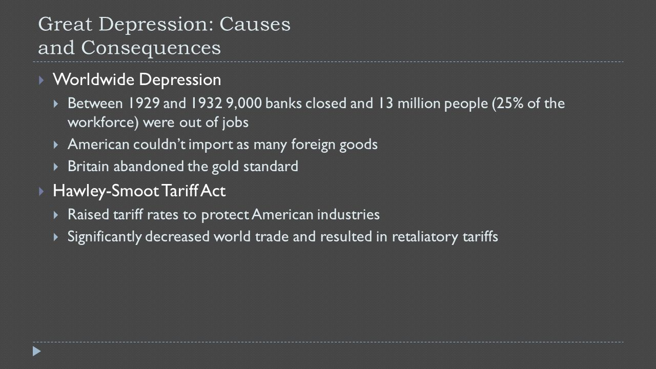 Great Depression: Causes and Consequences  Worldwide Depression  Between 1929 and 1932 9,000 banks closed and 13 million people (25% of the workforce) were out of jobs  American couldn't import as many foreign goods  Britain abandoned the gold standard  Hawley-Smoot Tariff Act  Raised tariff rates to protect American industries  Significantly decreased world trade and resulted in retaliatory tariffs